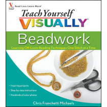 Teach Yourself VISUALLY Beadwork: Learning Off-Loom Beading Techniques One Stitch at a Time by Chris Franchetti Michaels, 9780470454664
