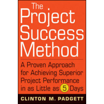 The Project Success Method: A Proven Approach for Achieving Superior Project Performance in as Little as 5 Days by Clinton M. Padgett, 9780470455838