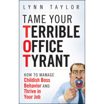 Tame Your Terrible Office Tyrant: How to Manage Childish Boss Behavior and Thrive in Your Job by Lynn Taylor, 9780470457641