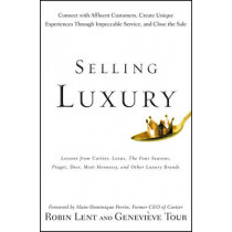 Selling Luxury: Connect with Affluent Customers, Create Unique Experiences Through Impeccable Service, and Close the Sale by Robin Lent, 9780470457993