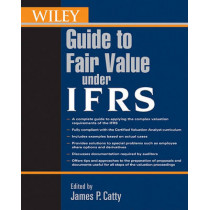 Wiley Guide to Fair Value Under IFRS: International Financial Reporting Standards by James P. Catty, 9780470477083