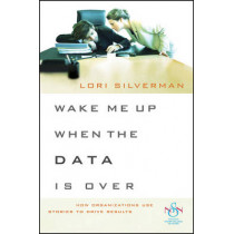 Wake Me Up When the Data Is Over: How Organizations Use Stories to Drive Results by Lori L. Silverman, 9780470483305