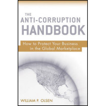 The Anti-Corruption Handbook: How to Protect Your Business in the Global Marketplace by William P. Olsen, 9780470484500