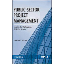 Public-Sector Project Management: Meeting the Challenges and Achieving Results by David W. Wirick, 9780470487310