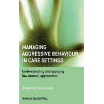 Managing Aggressive Behaviour in Care Settings: Understanding and Applying Low Arousal Approaches by Andrew A. McDonnell, 9780470512326