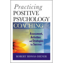 Practicing Positive Psychology Coaching: Assessment, Activities and Strategies for Success by Robert Biswas-Diener, 9780470536766