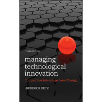Managing Technological Innovation: Competitive Advantage from Change by Frederick Betz, 9780470547823