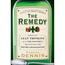 The Remedy: Bringing Lean Thinking Out of the Factory to Transform the Entire Organization by Pascal Dennis, 9780470556856