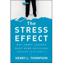 The Stress Effect: Why Smart Leaders Make Dumb Decisions--And What to Do About It by Henry L. Thompson, 9780470589038