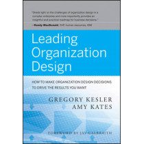 Leading Organization Design: How to Make Organization Design Decisions to Drive the Results You Want by Gregory Kesler, 9780470589595