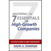 Mastering the 7 Essentials of High-Growth Companies: Effective Lessons to Grow Your Business by David G. Thomson, 9780470610626