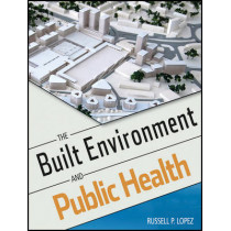 The Built Environment and Public Health by Russell P. Lopez, 9780470620038