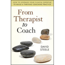 From Therapist to Coach: How to Leverage Your Clinical Expertise to Build a Thriving Coaching Practice by David Steele, 9780470630235