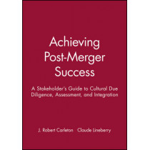 Achieving Post-Merger Success: A Stakeholder's Guide to Cultural Due Diligence, Assessment, and Integration by J. Robert Carleton, 9780470631539