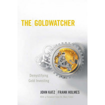The Goldwatcher: Demystifying Gold Investing by John Katz, 9780470724262