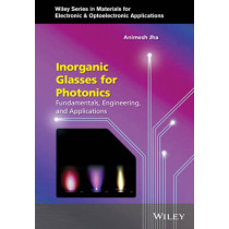 Inorganic Glasses for Photonics: Fundamentals, Engineering, and Applications by Animesh A. Jha, 9780470741702