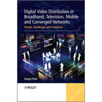 Digital Video Distribution in Broadband, Television, Mobile and Converged Networks: Trends, Challenges and Solutions by Sanjoy Paul, 9780470746288