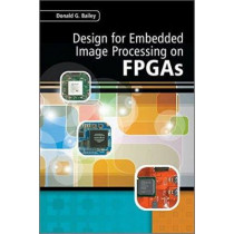 Design for Embedded Image Processing on FPGAs by Donald G. Bailey, 9780470828496
