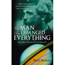 The Man Who Changed Everything: The Life of James Clerk Maxwell by Basil Mahon, 9780470861714