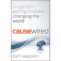 CauseWired: Plugging In, Getting Involved, Changing the World by Tom Watson, 9780470918203