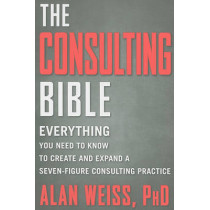 The Consulting Bible: Everything You Need to Know to Create and Expand a Seven-Figure Consulting Practice by Alan Weiss, 9780470928080