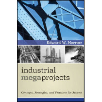 Industrial Megaprojects: Concepts, Strategies, and Practices for Success by Edward W. Merrow, 9780470938829