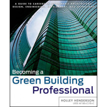 Becoming a Green Building Professional: A Guide to Careers in Sustainable Architecture, Design, Engineering, Development, and Operations by Holley Henderson, 9780470951439