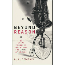 Beyond Reason: Eight Great Problems That Reveal the Limits of Science by A. K. Dewdney, 9780471013983