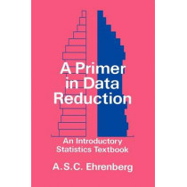 A Primer in Data Reduction: An Introductory Statistics Textbook by Andrew S. C. Ehrenberg, 9780471101352