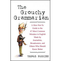 The Grouchy Grammarian: A How-Not-To Guide to the 47 Most Common Mistakes in English Made by Journalists, Broadcasters, and Others Who Should Know Better by Thomas Parrish, 9780471223832