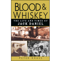 Blood and Whiskey: The Life and Times of Jack Daniel by Peter Krass, 9780471273929