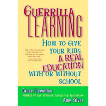 Guerrilla Learning: How to Give Your Kids a Real Education with or without School by Grace Llewellyn, 9780471349600