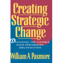 Creating Strategic Change: Designing the Flexible, High-Performing Organization by William A. Pasmore, 9780471597292