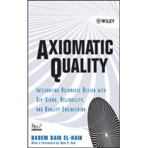 Axiomatic Quality: Integrating Axiomatic Design with Six-Sigma, Reliability, and Quality Engineering by Basem El-Haik, 9780471682738