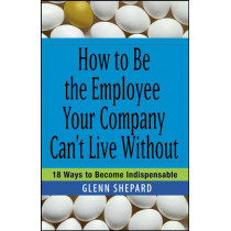 How to Be the Employee Your Company Can't Live Without: 18 Ways to Become Indispensable by Glenn Shepard, 9780471751809
