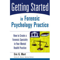 Getting Started in Forensic Psychology Practice: How to Create a Forensic Specialty in Your Mental Health Practice by E.G. Mart, 9780471753131