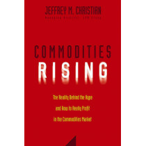 Commodities Rising: The Reality Behind the Hype and How To Really Profit in the Commodities Market by Jeffrey M. Christian, 9780471772255