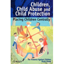 Children, Child Abuse and Child Protection: Placing Children Centrally by The Violence Against Children Study Group, 9780471986416
