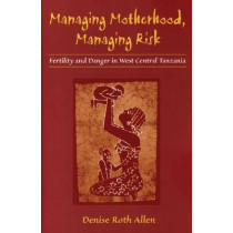 Managing Motherhood, Managing Risk: Fertility and Danger in West Central Tanzania by Denise Roth Allen, 9780472030279