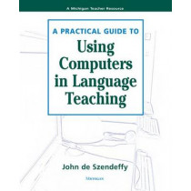 A Practical Guide to Using Computers in Language Teaching by John R De Szendeffy, 9780472030484