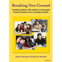 Breaking New Ground: Teaching Students with Limited or Interrupted Formal Education in U.S. Secondary Schools by Andrea DeCapua, 9780472034529