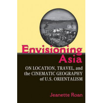 Envisioning Asia: On Location, Travel, and the Cinematic Geography of U.S. Orientalism by Jeanette Roan, 9780472050833