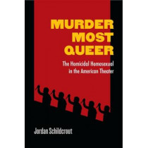 Murder Most Queer: The Homicidal Homosexual in the American Theater by Jordan Schildcrout, 9780472052325