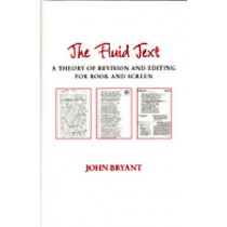 The Fluid Text: A Theory of Revision and Editing for Book and Screen by John Bryant, 9780472068159