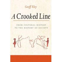 A Crooked Line: From Cultural History to the History of Society by Geoff Eley, 9780472069040