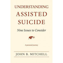 Understanding Assisted Suicide: Nine Issues to Consider by John B. Mitchell, 9780472069965