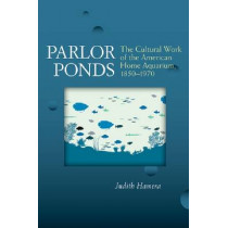 Parlor Ponds: The Cultural Work of the American Home Aquarium, 1850 - 1970 by Judith Hamera, 9780472071661