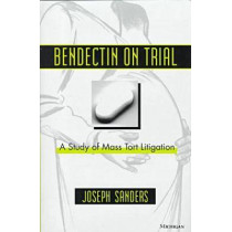 Bendectin on Trial: A Study of Mass Tort Litigation by Joseph Sanders, 9780472096015