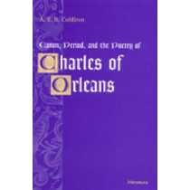 Canon, Period and the Poetry of Charles of Orleans: Found in Translation by A. E. B. Coldiron, 9780472111466