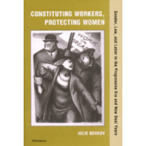 Constituting Workers, Protecting Women: Gender, Law, and Labor in the Progressive Era and New Deal Years by Julie Novkov, 9780472111985